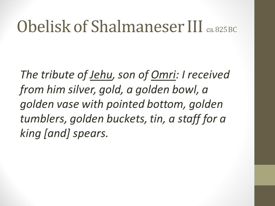 The tribute of Jehu, son of Omri: I received from him silver, gold, a golden bowl, a golden vase with pointed bottom, golden tumblers, golden buckets, tin, a staff for a king [and] spears.