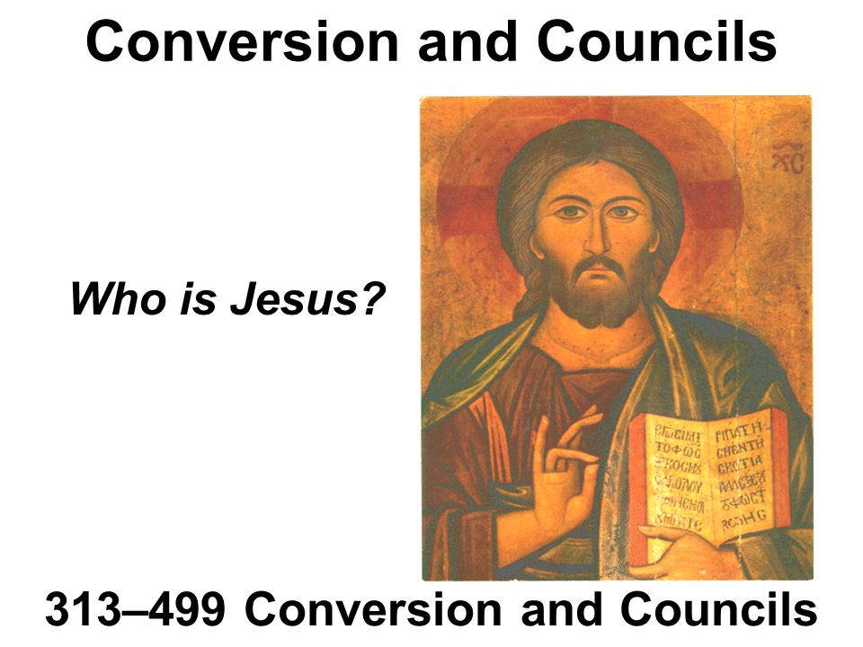 Conversion and Councils 313–499 Conversion and Councils Who is Jesus