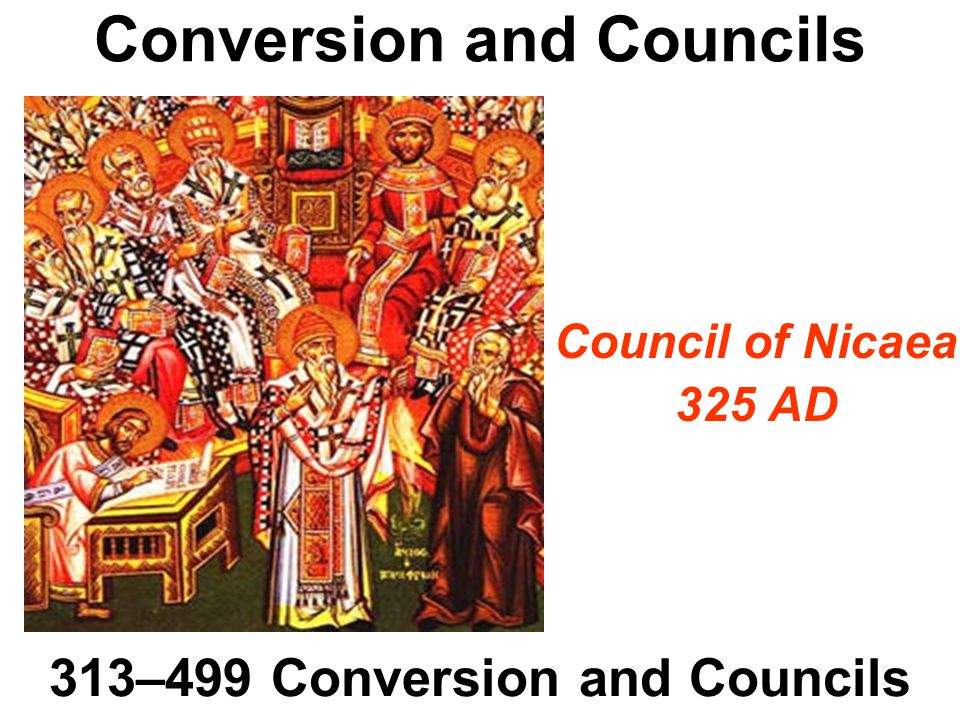 Conversion and Councils 313–499 Conversion and Councils Council of Nicaea 325 AD