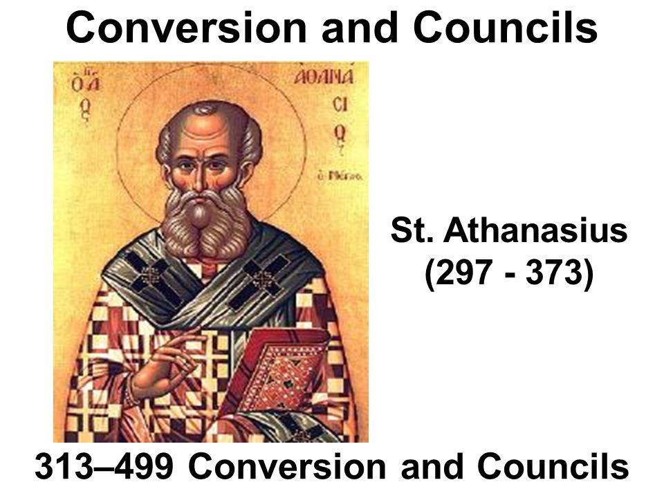 Conversion and Councils 313–499 Conversion and Councils St. Athanasius (297 - 373)