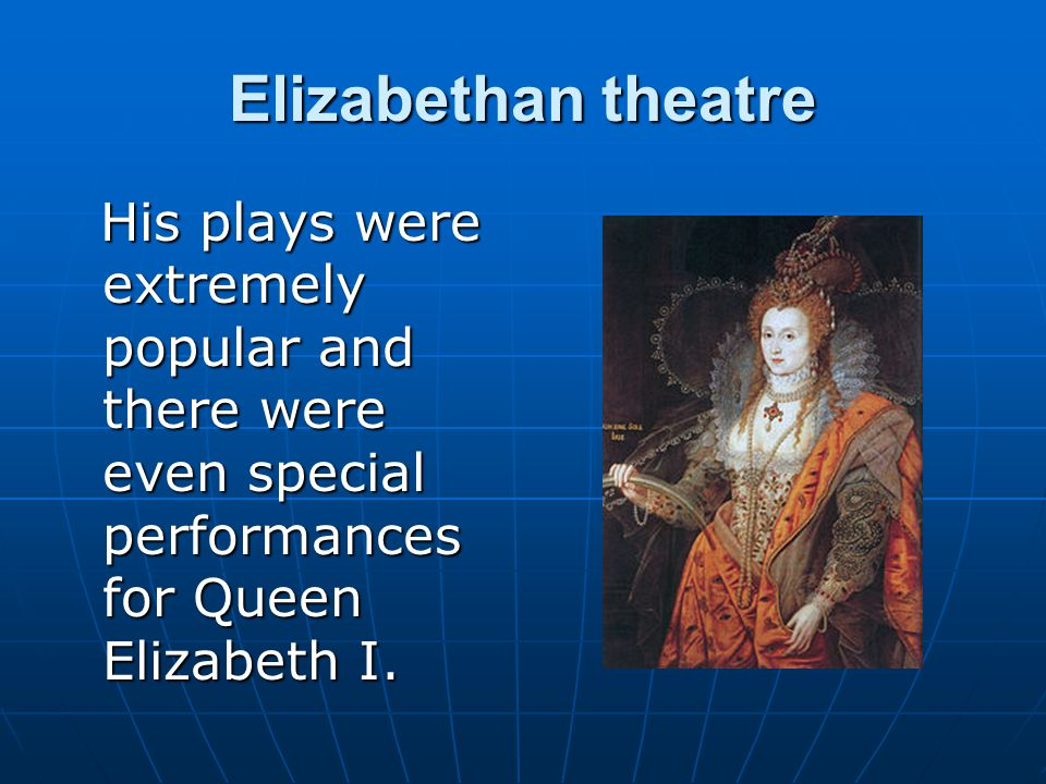 Elizabethan theatre His plays were extremely popular and there were even special performances for Queen Elizabeth I.