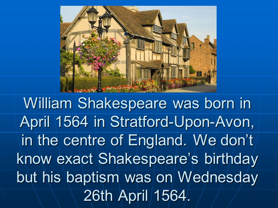 William Shakespeare was born in April 1564 in Stratford-Upon-Avon, in the centre of England.