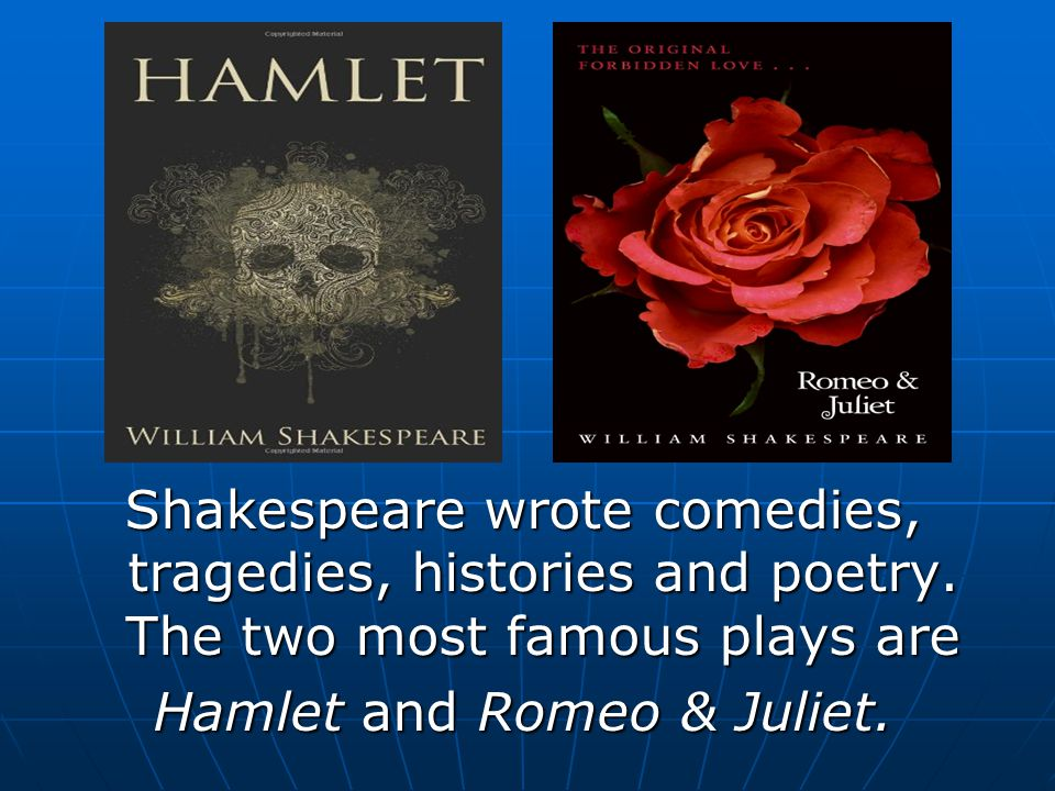 Shakespeare wrote comedies, tragedies, histories and poetry. The two most famous plays are Hamlet and Romeo & Juliet.