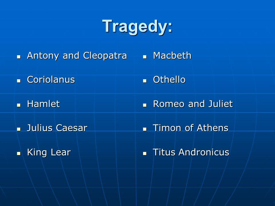 Tragedy: Antony and Cleopatra Antony and Cleopatra Coriolanus Coriolanus Hamlet Hamlet Julius Caesar Julius Caesar King Lear King Lear Macbeth Macbeth