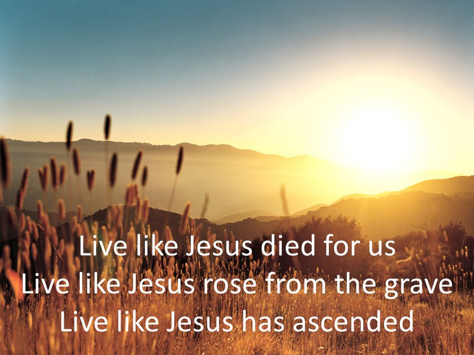 Live like Jesus died for us Live like Jesus rose from the grave Live like Jesus has ascended