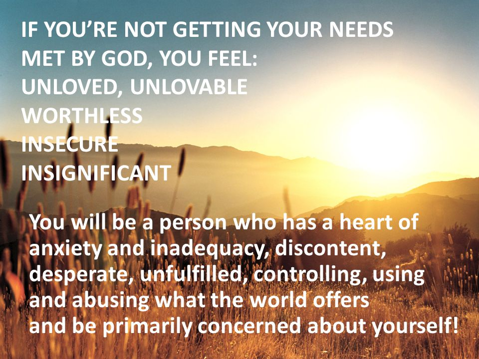 IF YOU'RE NOT GETTING YOUR NEEDS MET BY GOD, YOU FEEL: UNLOVED, UNLOVABLE WORTHLESS INSECURE INSIGNIFICANT You will be a person who has a heart of anxiety and inadequacy, discontent, desperate, unfulfilled, controlling, using and abusing what the world offers and be primarily concerned about yourself!