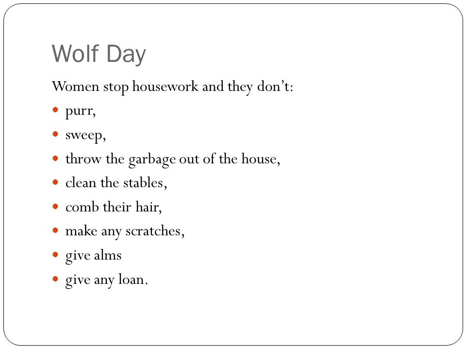 Wolf Day Women stop housework and they don't: purr, sweep, throw the garbage out of the house, clean the stables, comb their hair, make any scratches, give alms give any loan.