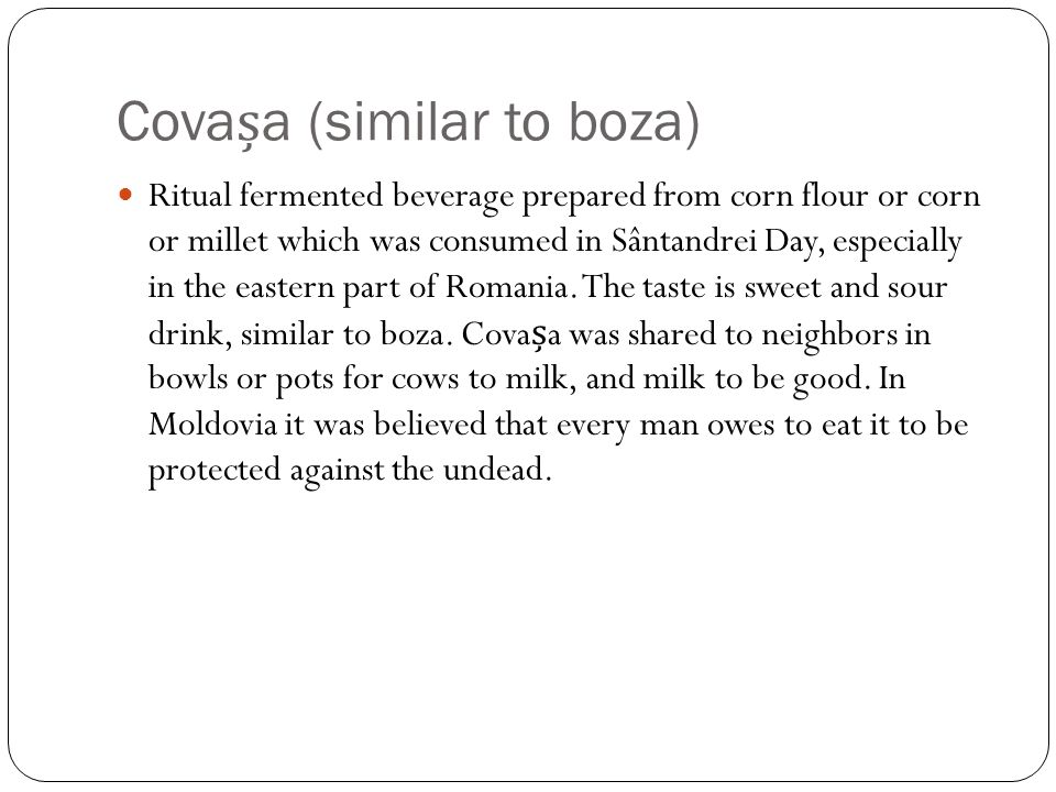 Covaa (similar to boza) Ritual fermented beverage prepared from corn flour or corn or millet which was consumed in Sântandrei Day, especially in the eastern part of Romania.