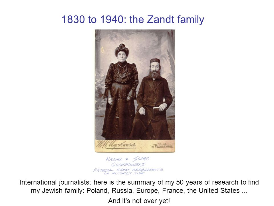 1830 to 1940: the Zandt family International journalists: here is the summary of my 50 years of research to find my Jewish family: Poland, Russia, Europe, France, the United States...