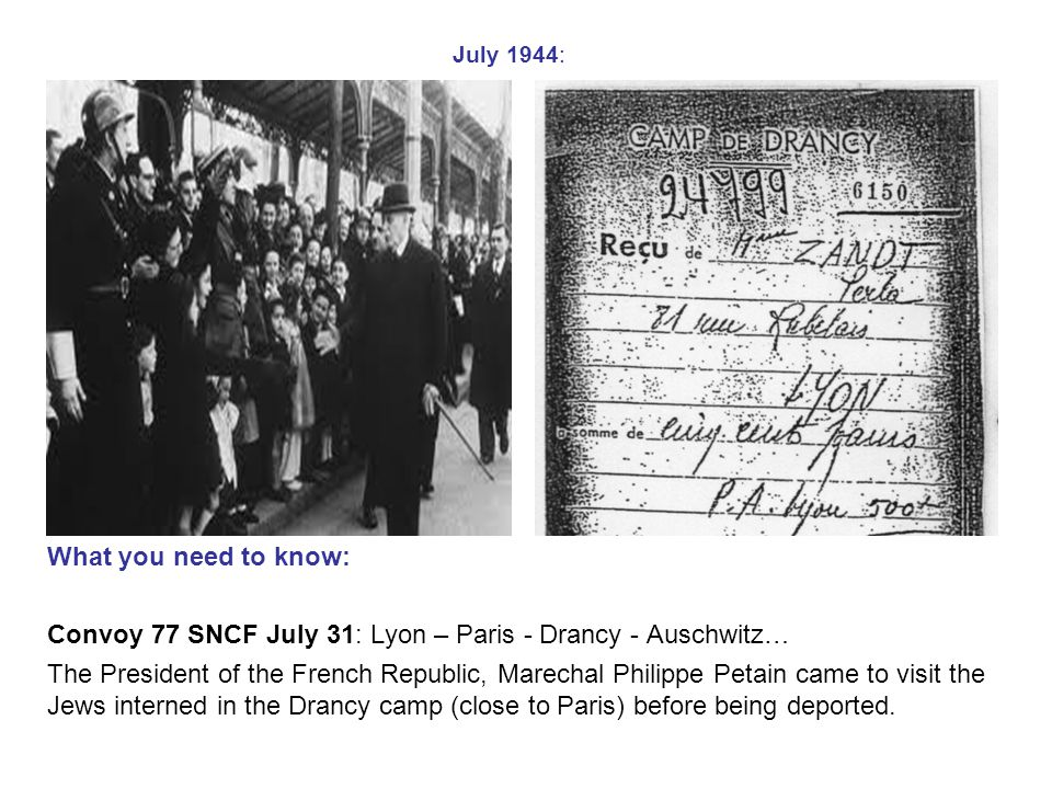July 1944: What you need to know: Convoy 77 SNCF July 31: Lyon – Paris - Drancy - Auschwitz… The President of the French Republic, Marechal Philippe Petain came to visit the Jews interned in the Drancy camp (close to Paris) before being deported.