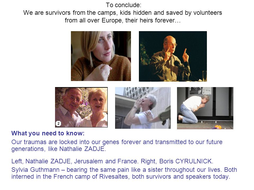 To conclude: We are survivors from the camps, kids hidden and saved by volunteers from all over Europe, their heirs forever… What you need to know: Our traumas are locked into our genes forever and transmitted to our future generations, like Nathalie ZADJE.