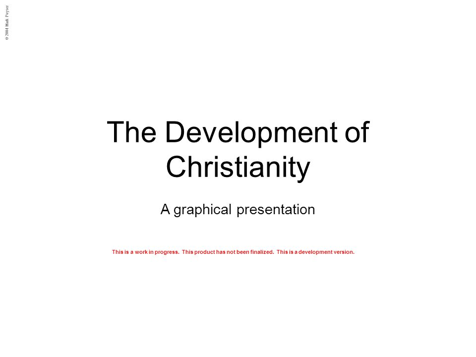 The Development of Christianity A graphical presentation © 2004 Mark Poyser This is a work in progress. This product has not been finalized. This is a