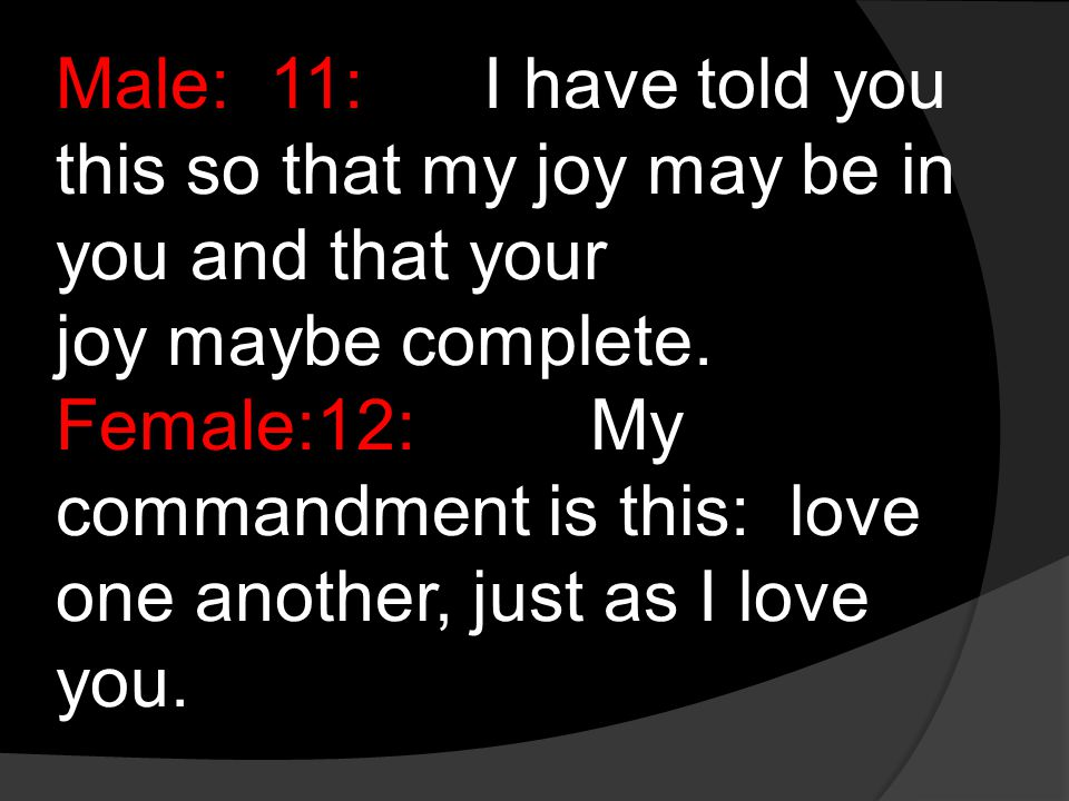 Male:11:I have told you this so that my joy may be in you and that your joy maybe complete.