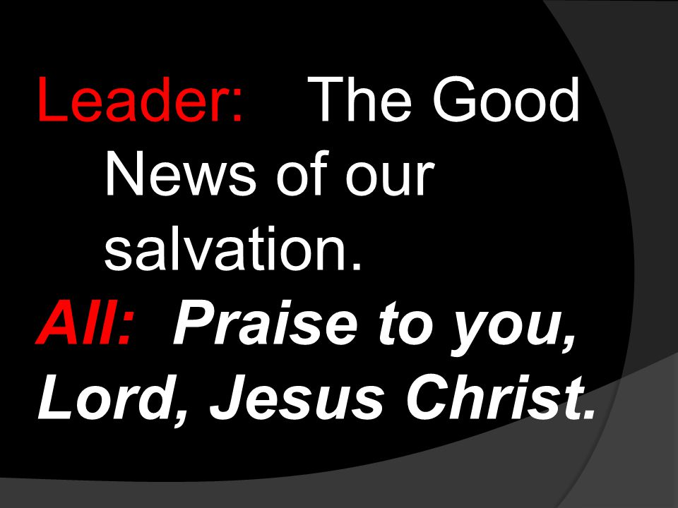 Leader:The Good News of our salvation. All:Praise to you, Lord, Jesus Christ.