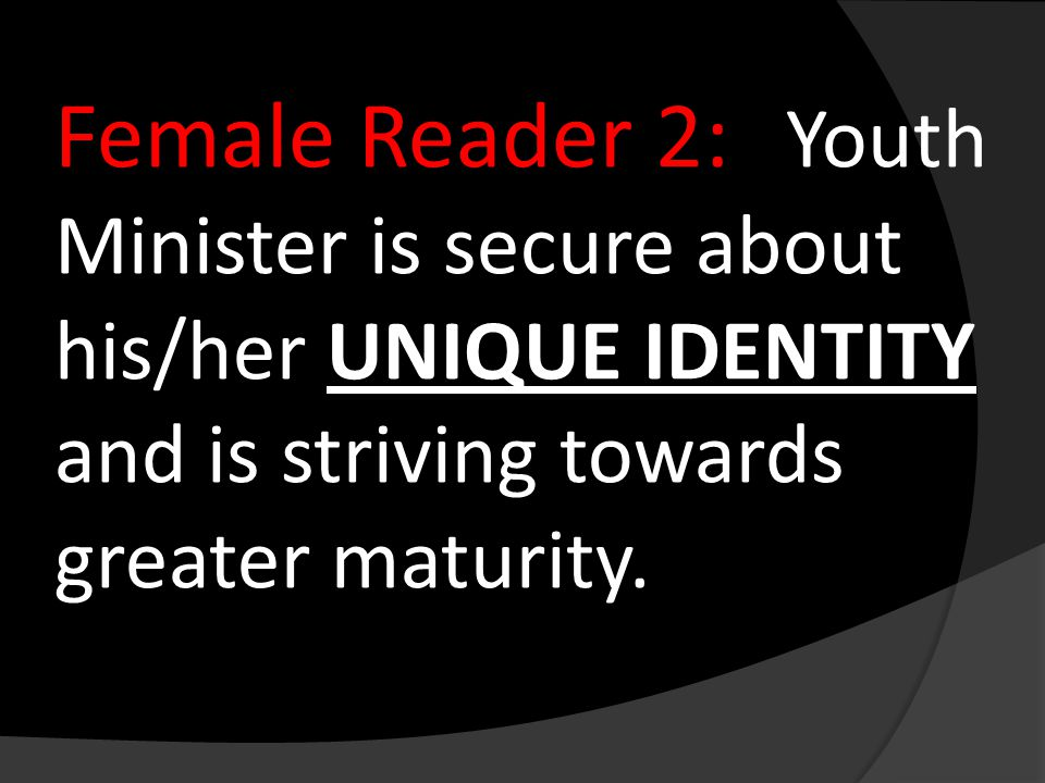 Female Reader 2: Youth Minister is secure about his/her UNIQUE IDENTITY and is striving towards greater maturity.