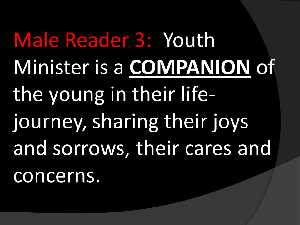 Male Reader 3:Youth Minister is a COMPANION of the young in their life- journey, sharing their joys and sorrows, their cares and concerns.