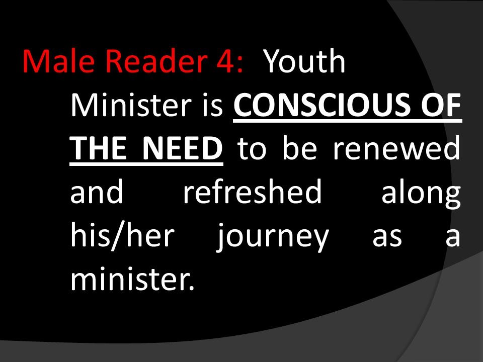 Male Reader 4:Youth Minister is CONSCIOUS OF THE NEED to be renewed and refreshed along his/her journey as a minister.