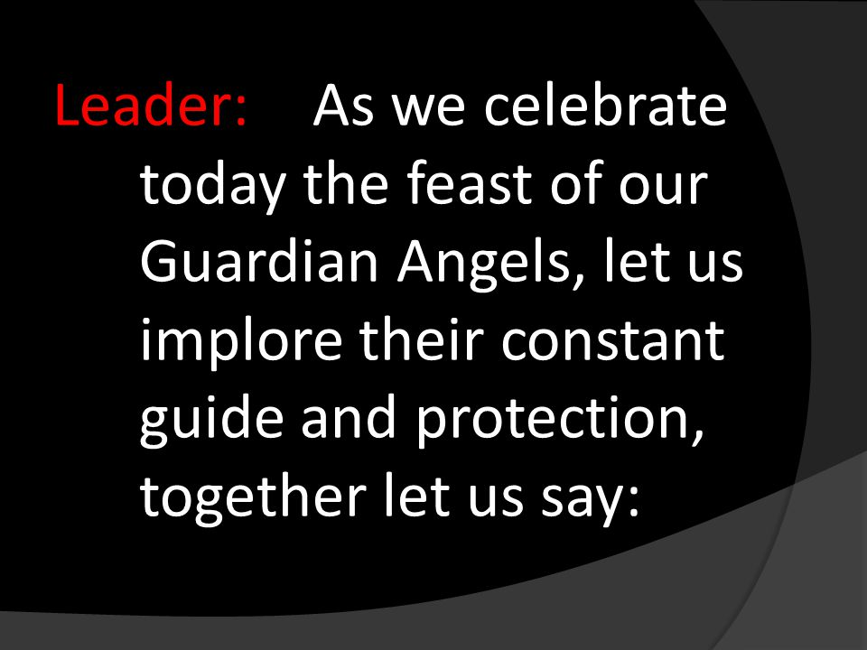 Leader:As we celebrate today the feast of our Guardian Angels, let us implore their constant guide and protection, together let us say: