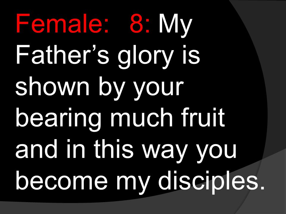Female:8:My Father's glory is shown by your bearing much fruit and in this way you become my disciples.