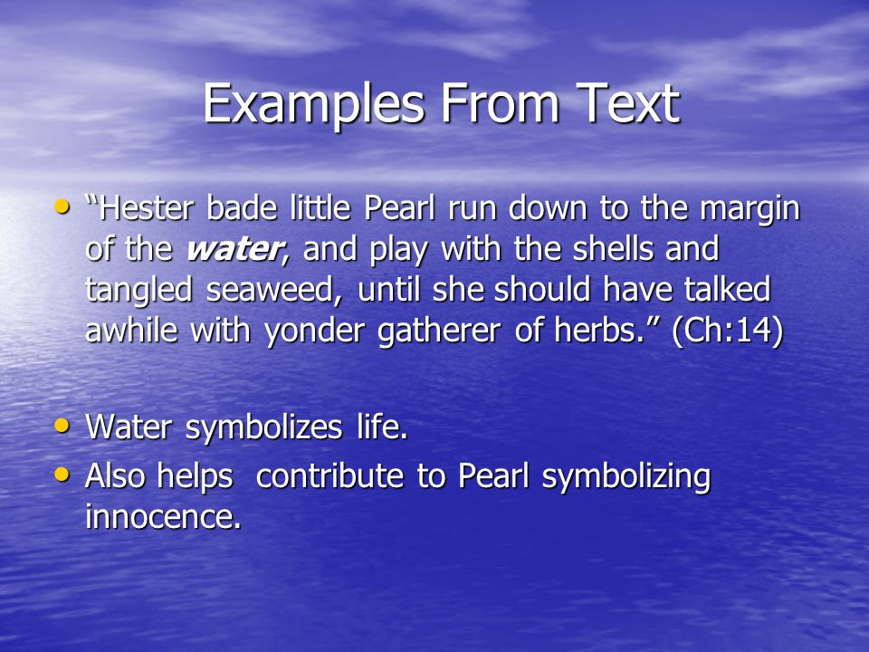 Examples From Text Examples From Text Hester bade little Pearl run down to the margin of the water, and play with the shells and tangled seaweed, until she should have talked awhile with yonder gatherer of herbs. (Ch:14) Hester bade little Pearl run down to the margin of the water, and play with the shells and tangled seaweed, until she should have talked awhile with yonder gatherer of herbs. (Ch:14) Water symbolizes life.