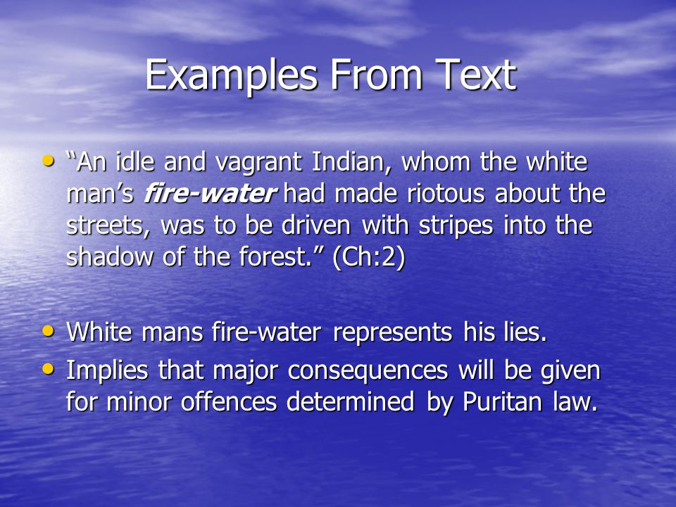 Examples From Text Examples From Text An idle and vagrant Indian, whom the white man's fire-water had made riotous about the streets, was to be driven with stripes into the shadow of the forest. (Ch:2) An idle and vagrant Indian, whom the white man's fire-water had made riotous about the streets, was to be driven with stripes into the shadow of the forest. (Ch:2) White mans fire-water represents his lies.