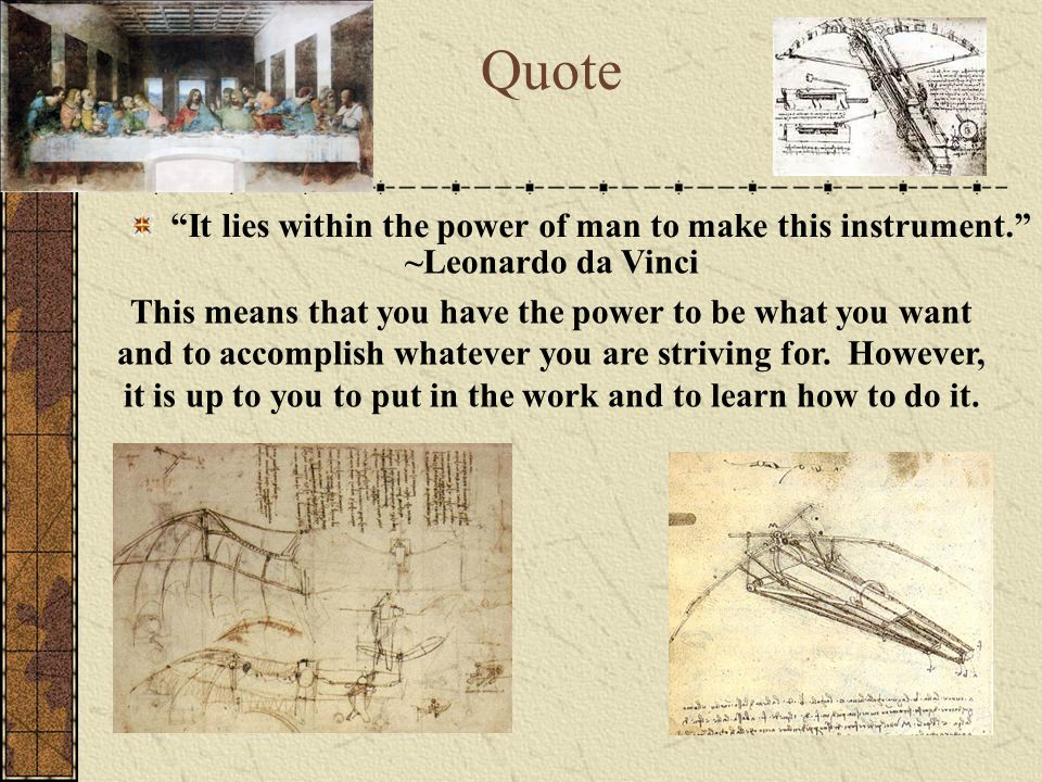 It lies within the power of man to make this instrument. Quote ~Leonardo da Vinci This means that you have the power to be what you want and to accomplish whatever you are striving for.