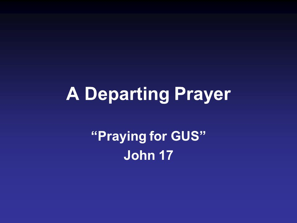 A Departing Prayer Praying for GUS John 17