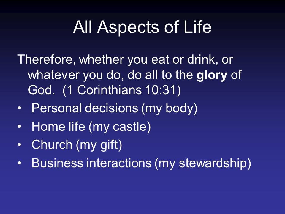 All Aspects of Life Therefore, whether you eat or drink, or whatever you do, do all to the glory of God.