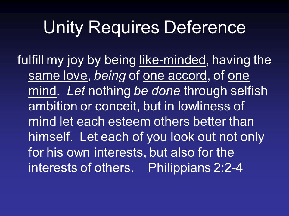 Unity Requires Deference fulfill my joy by being like-minded, having the same love, being of one accord, of one mind.