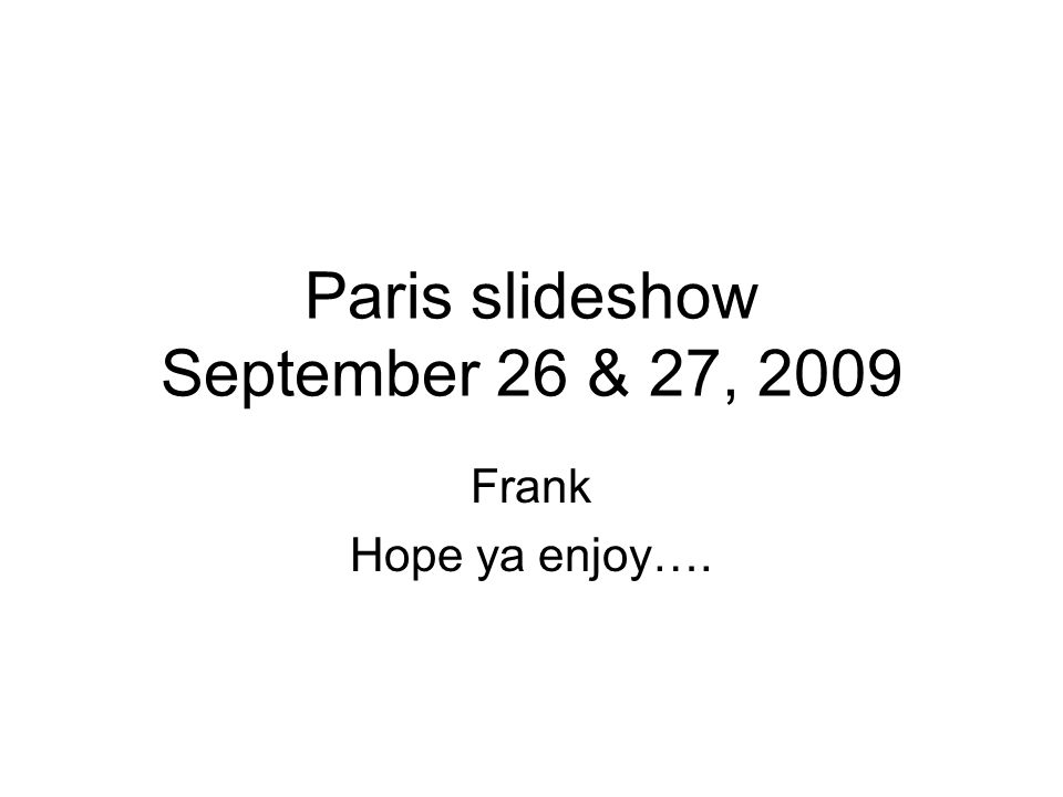 Paris slideshow September 26 & 27, 2009 Frank Hope ya enjoy….