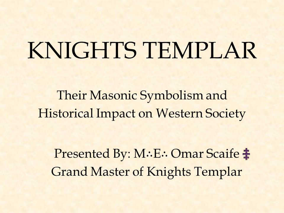 KNIGHTS TEMPLAR Their Masonic Symbolism and Historical Impact on Western Society Presented By: M ∴ E ∴ Omar Scaife Grand Master of Knights Templar