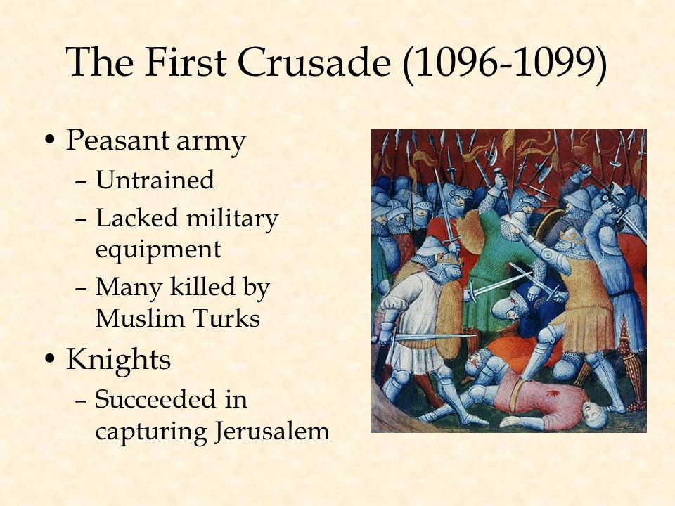 The First Crusade (1096-1099) Peasant army –Untrained –Lacked military equipment –Many killed by Muslim Turks Knights –Succeeded in capturing Jerusalem