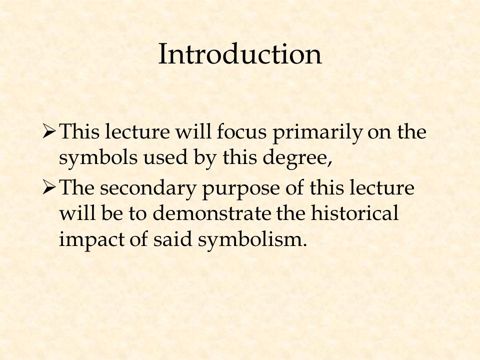 Introduction  This lecture will focus primarily on the symbols used by this degree,  The secondary purpose of this lecture will be to demonstrate the historical impact of said symbolism.