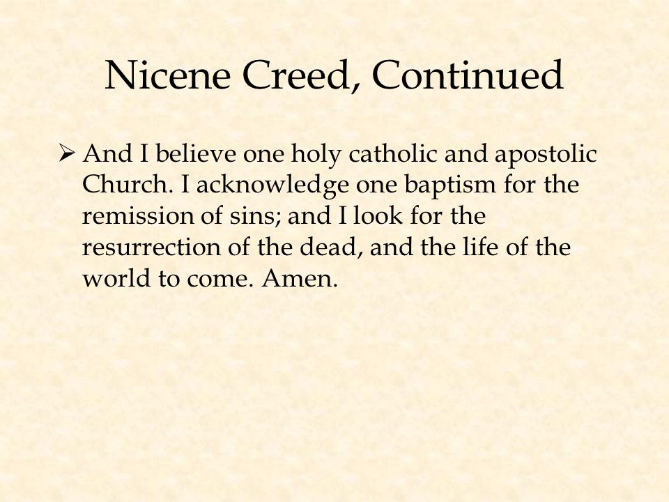 Nicene Creed, Continued  And I believe one holy catholic and apostolic Church.