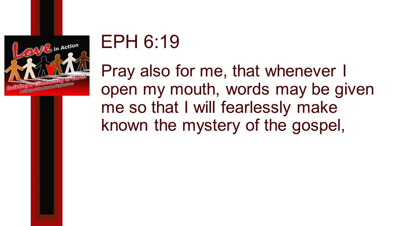 EPH 6:19 Pray also for me, that whenever I open my mouth, words may be given me so that I will fearlessly make known the mystery of the gospel,