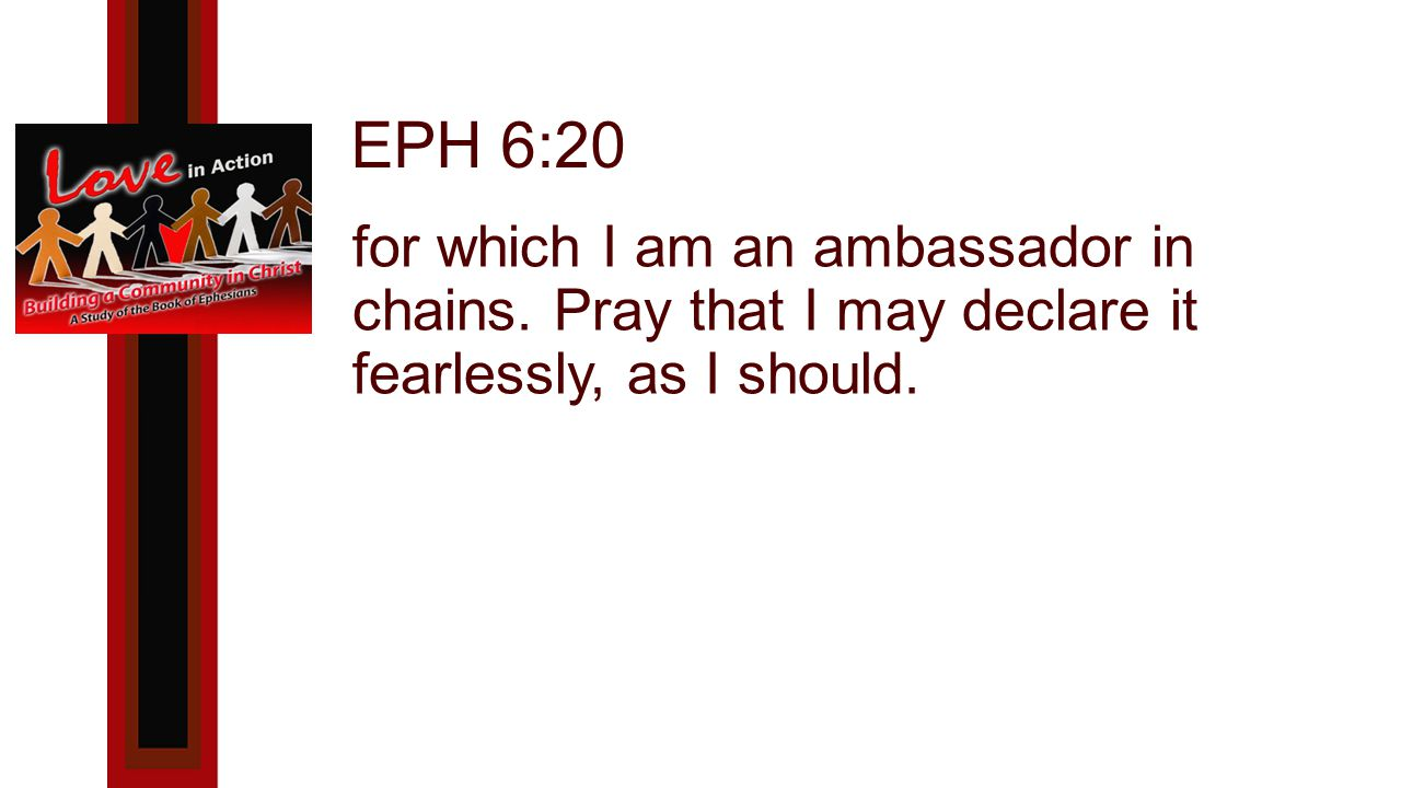 EPH 6:20 for which I am an ambassador in chains.