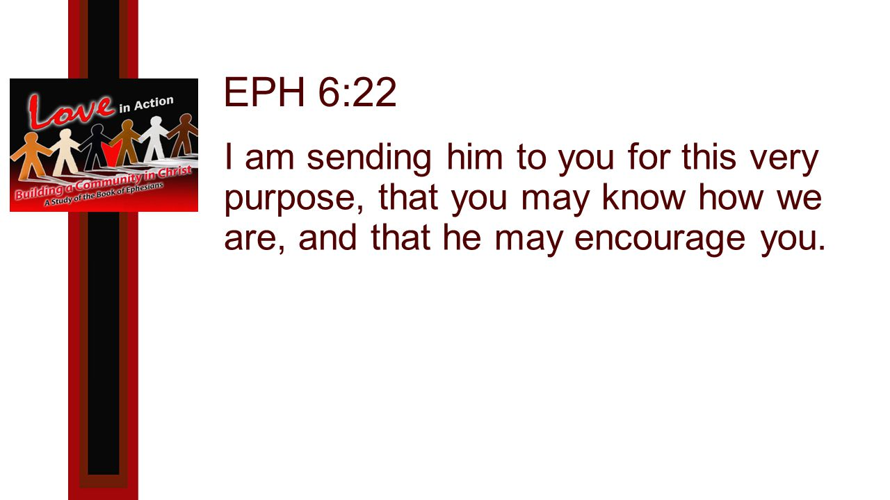 EPH 6:22 I am sending him to you for this very purpose, that you may know how we are, and that he may encourage you.