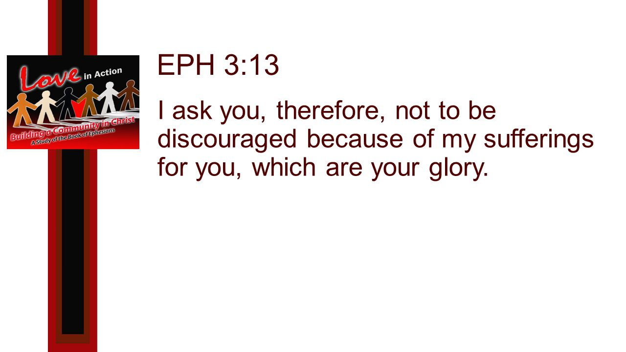 EPH 3:13 I ask you, therefore, not to be discouraged because of my sufferings for you, which are your glory.