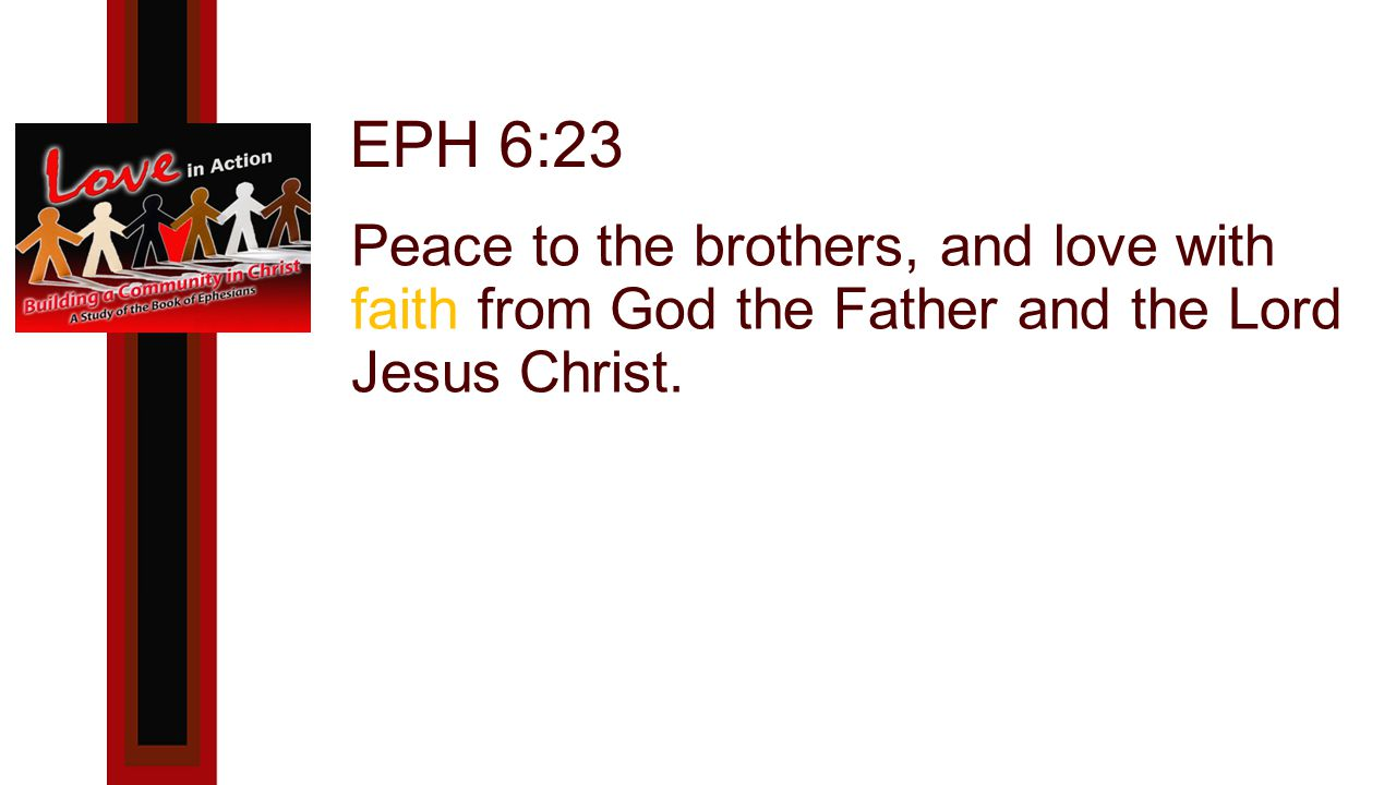 EPH 6:23 Peace to the brothers, and love with faith from God the Father and the Lord Jesus Christ.