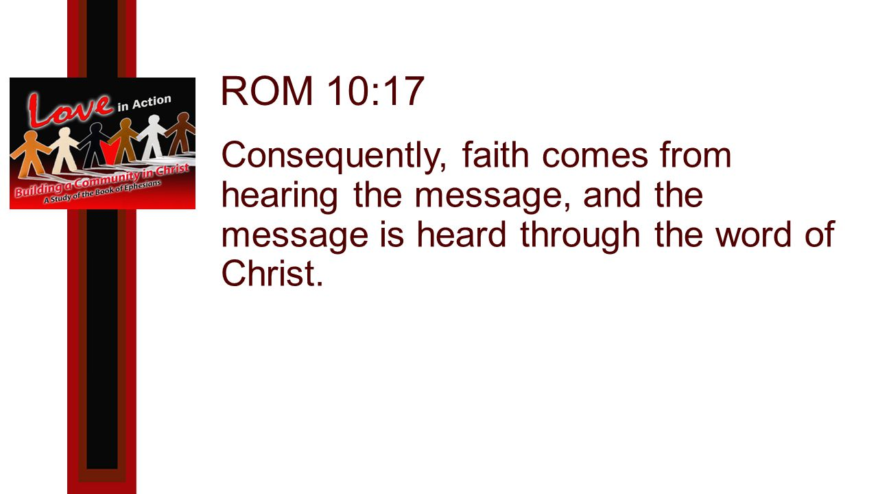 ROM 10:17 Consequently, faith comes from hearing the message, and the message is heard through the word of Christ.