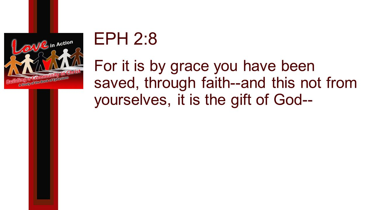 EPH 2:8 For it is by grace you have been saved, through faith--and this not from yourselves, it is the gift of God--