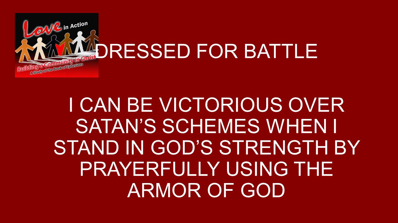 DRESSED FOR BATTLE I CAN BE VICTORIOUS OVER SATAN'S SCHEMES WHEN I STAND IN GOD'S STRENGTH BY PRAYERFULLY USING THE ARMOR OF GOD