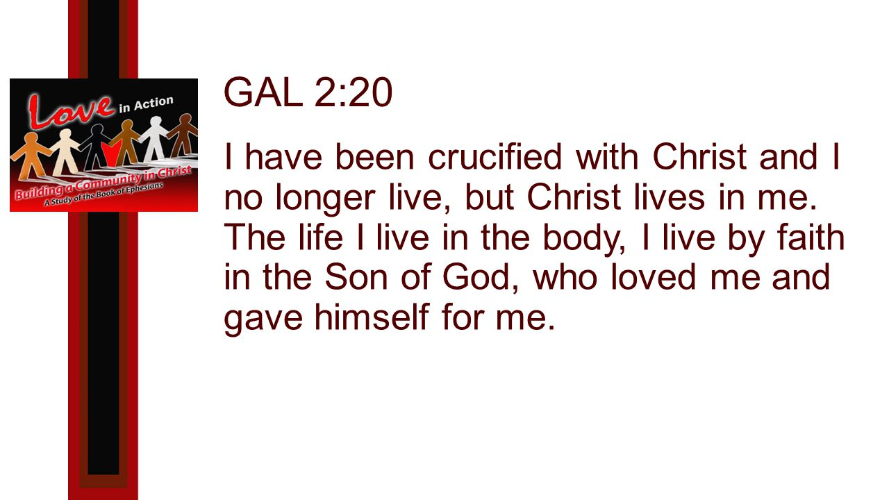 GAL 2:20 I have been crucified with Christ and I no longer live, but Christ lives in me.