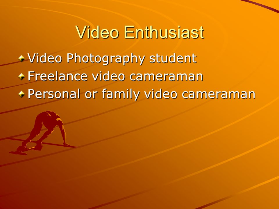 Video Enthusiast Video Photography student Freelance video cameraman Personal or family video cameraman