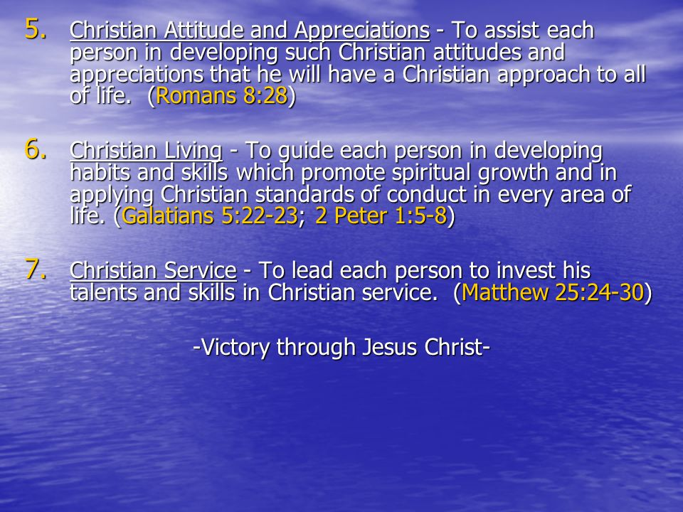 5. Christian Attitude and Appreciations - To assist each person in developing such Christian attitudes and appreciations that he will have a Christian