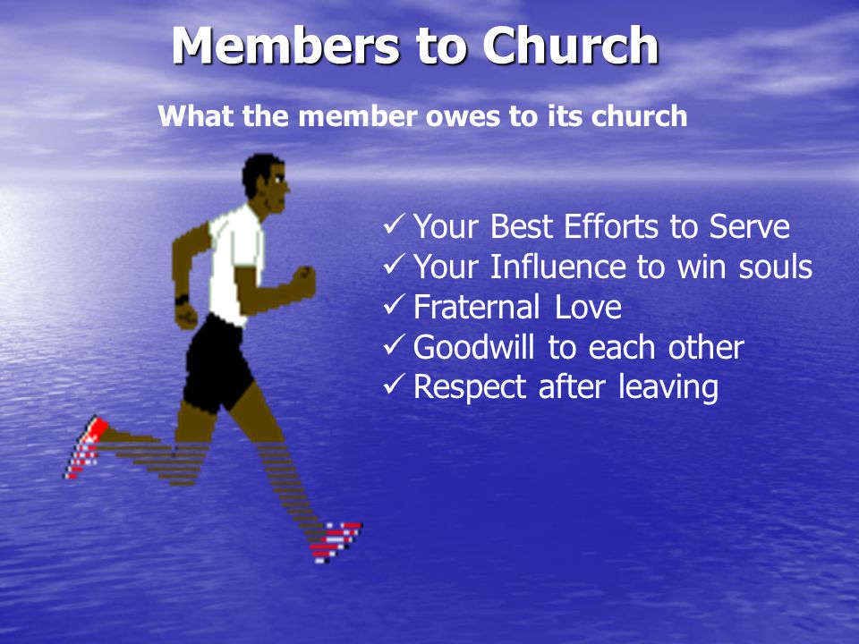 What the member owes to its church Members to Church Your Best Efforts to Serve Your Influence to win souls Fraternal Love Goodwill to each other Respect after leaving