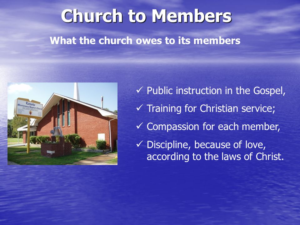 What the church owes to its members Church to Members Public instruction in the Gospel, Training for Christian service; Compassion for each member, Discipline, because of love, according to the laws of Christ.