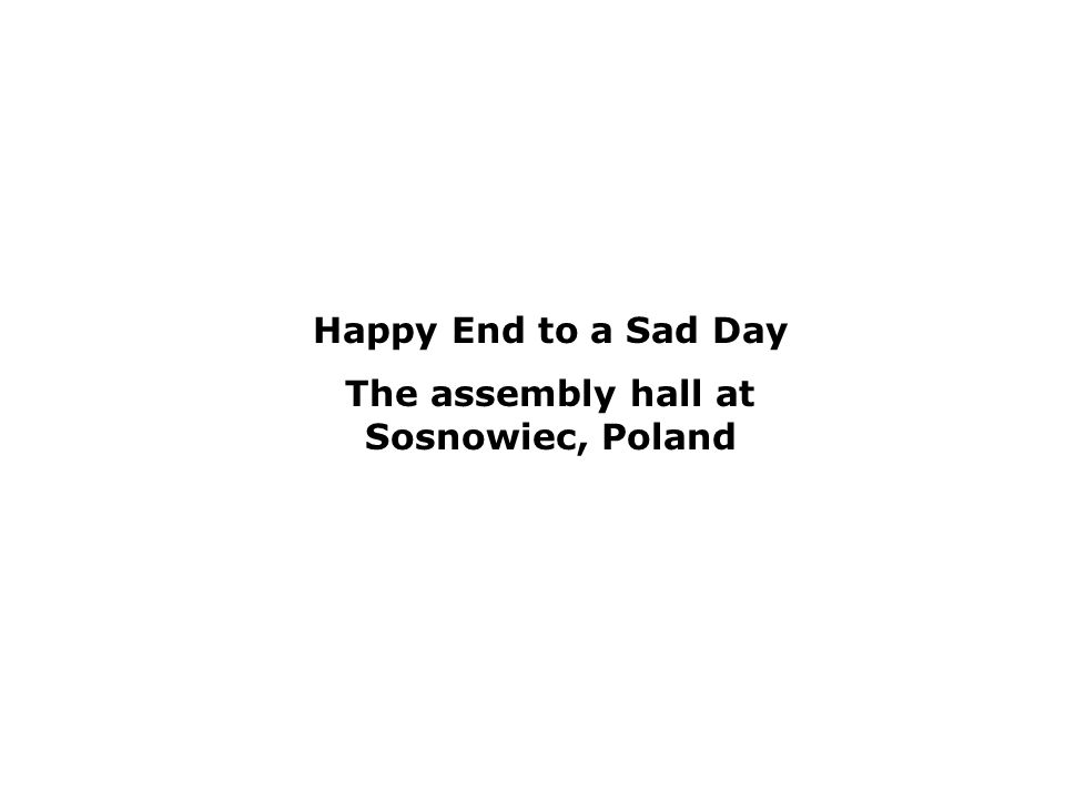 Happy End to a Sad Day The assembly hall at Sosnowiec, Poland