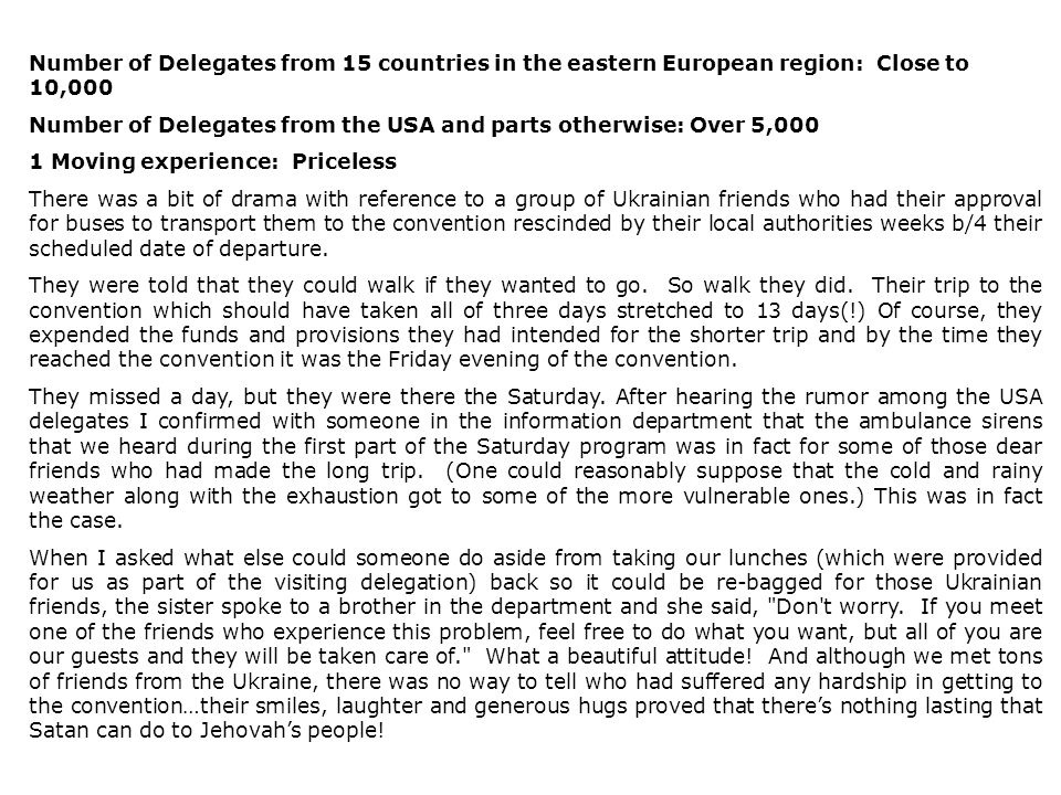 Number of Delegates from 15 countries in the eastern European region: Close to 10,000 Number of Delegates from the USA and parts otherwise: Over 5,000 1 Moving experience: Priceless There was a bit of drama with reference to a group of Ukrainian friends who had their approval for buses to transport them to the convention rescinded by their local authorities weeks b/4 their scheduled date of departure.