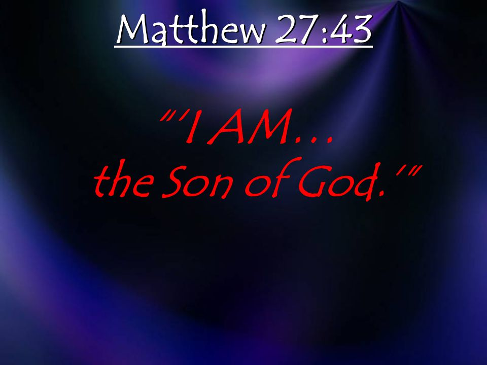 'I AM… the Son of God.' Matthew 27:43